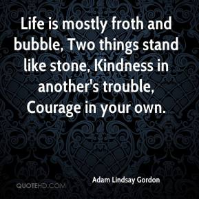 Adam Lindsay Gordon - Life is mostly froth and bubble, Two things stand like stone, Kindness in another's trouble, Courage in your own.