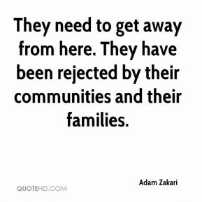 Adam Zakari - They need to get away from here. They have been rejected by their communities and their families.