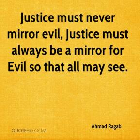 Justice must never mirror evil, Justice must always be a mirror for Evil so that all may see.