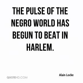 Alain Locke - The pulse of the Negro world has begun to beat in Harlem.