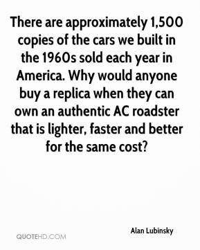 Alan Lubinsky - There are approximately 1,500 copies of the cars we built in the 1960s sold each year in America. Why would anyone buy a replica when they can own an authentic AC roadster that is lighter, faster and better for the same cost?