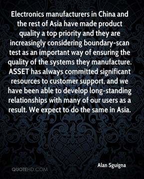 Alan Sguigna - Electronics manufacturers in China and the rest of Asia have made product quality a top priority and they are increasingly considering boundary-scan test as an important way of ensuring the quality of the systems they manufacture. ASSET has always committed significant resources to customer support, and we have been able to develop long-standing relationships with many of our users as a result. We expect to do the same in Asia.
