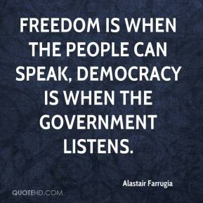 Alastair Farrugia - Freedom is when the people can speak, democracy is when the government listens.