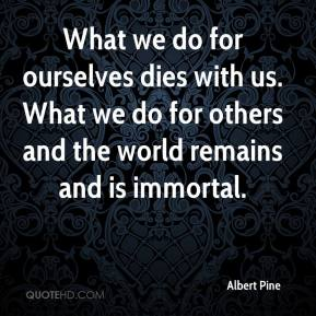 Albert Pine - What we do for ourselves dies with us. What we do for others and the world remains and is immortal.