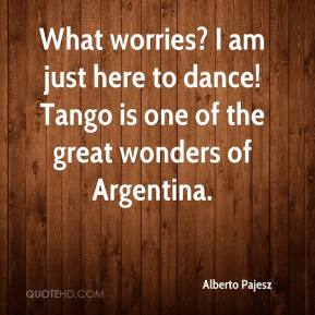 Alberto Pajesz - What worries? I am just here to dance! Tango is one of the great wonders of Argentina.