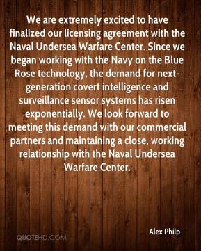 Alex Philp - We are extremely excited to have finalized our licensing agreement with the Naval Undersea Warfare Center. Since we began working with the Navy on the Blue Rose technology, the demand for next-generation covert intelligence and surveillance sensor systems has risen exponentially. We look forward to meeting this demand with our commercial partners and maintaining a close, working relationship with the Naval Undersea Warfare Center.