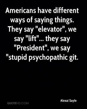 "Alexai Sayle - Americans have different ways of saying things. They say ""elevator"", we say ""lift""... they say ""President"", we say ""stupid psychopathic git."