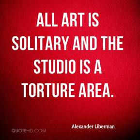 Alexander Liberman - All art is solitary and the studio is a torture area.