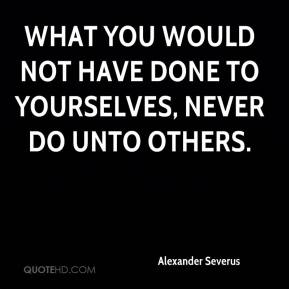 Alexander Severus - What you would not have done to yourselves, never do unto others.