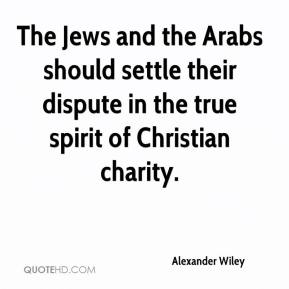 Alexander Wiley - The Jews and the Arabs should settle their dispute in the true spirit of Christian charity.