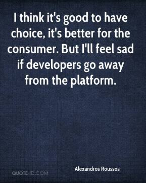 Alexandros Roussos - I think it's good to have choice, it's better for the consumer. But I'll feel sad if developers go away from the platform.