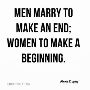 Alexis Dupuy - Men marry to make an end; women to make a beginning.