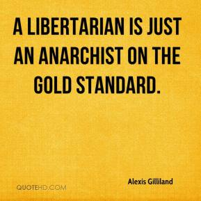 Alexis Gilliland - A libertarian is just an anarchist on the gold standard.