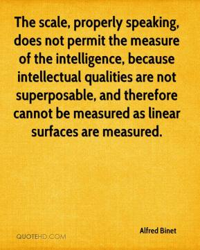 Alfred Binet - The scale, properly speaking, does not permit the measure of the intelligence, because intellectual qualities are not superposable, and therefore cannot be measured as linear surfaces are measured.