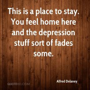 Alfred Delaney - This is a place to stay. You feel home here and the depression stuff sort of fades some.