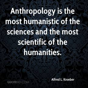 Anthropology is the most humanistic of the sciences and the most scientific of the humanities.