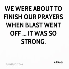 Ali Nasir - We were about to finish our prayers when blast went off ... It was so strong.
