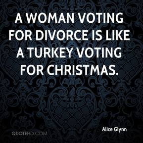 Alice Glynn - A woman voting for divorce is like a turkey voting for Christmas.