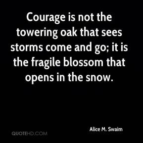 Alice M. Swaim - Courage is not the towering oak that sees storms come and go; it is the fragile blossom that opens in the snow.