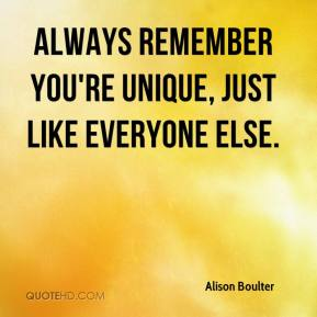 Alison Boulter - Always remember you're unique, just like everyone else.