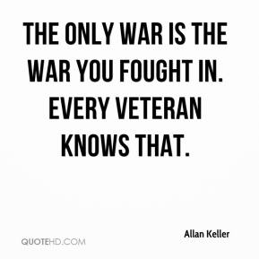 Allan Keller - The only war is the war you fought in. Every veteran knows that.