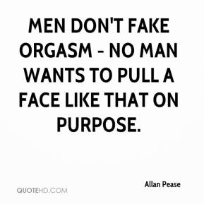 Allan Pease - Men don't fake orgasm - no man wants to pull a face like that on purpose.