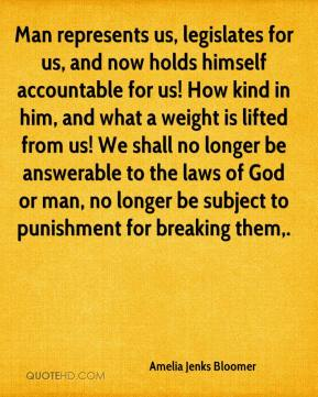 Amelia Jenks Bloomer - Man represents us, legislates for us, and now holds himself accountable for us! How kind in him, and what a weight is lifted from us! We shall no longer be answerable to the laws of God or man, no longer be subject to punishment for breaking them.