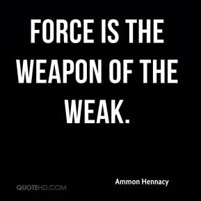 Force is the weapon of the weak.