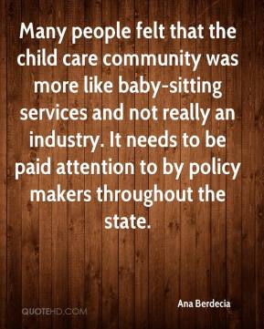 Ana Berdecia - Many people felt that the child care community was more like baby-sitting services and not really an industry. It needs to be paid attention to by policy makers throughout the state.