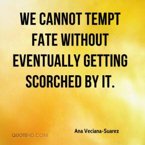 Ana Veciana-Suarez - We cannot tempt fate without eventually getting scorched by it.