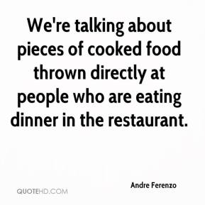 Andre Ferenzo - We're talking about pieces of cooked food thrown directly at people who are eating dinner in the restaurant.