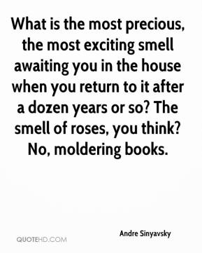 Andre Sinyavsky - What is the most precious, the most exciting smell awaiting you in the house when you return to it after a dozen years or so? The smell of roses, you think? No, moldering books.