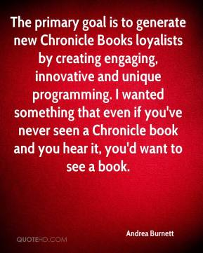 Andrea Burnett - The primary goal is to generate new Chronicle Books loyalists by creating engaging, innovative and unique programming. I wanted something that even if you've never seen a Chronicle book and you hear it, you'd want to see a book.