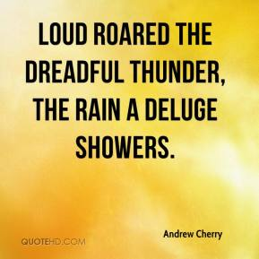 Loud roared the dreadful thunder, The rain a deluge showers.