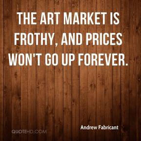 Andrew Fabricant - The art market is frothy, and prices won't go up forever.