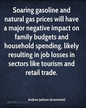Andrew Jackson (economist) - Soaring gasoline and natural gas prices will have a major negative impact on family budgets and household spending, likely resulting in job losses in sectors like tourism and retail trade.
