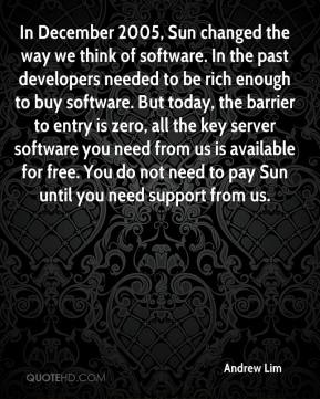 Andrew Lim - In December 2005, Sun changed the way we think of software. In the past developers needed to be rich enough to buy software. But today, the barrier to entry is zero, all the key server software you need from us is available for free. You do not need to pay Sun until you need support from us.
