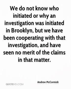 Andrew McCormick - We do not know who initiated or why an investigation was initiated in Brooklyn, but we have been cooperating with that investigation, and have seen no merit of the claims in that matter.