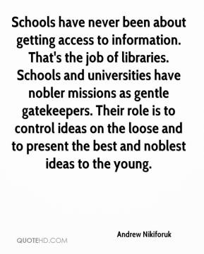 Andrew Nikiforuk - Schools have never been about getting access to information. That's the job of libraries. Schools and universities have nobler missions as gentle gatekeepers. Their role is to control ideas on the loose and to present the best and noblest ideas to the young.