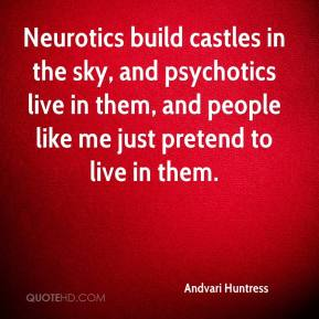 Andvari Huntress - Neurotics build castles in the sky, and psychotics live in them, and people like me just pretend to live in them.