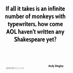 Andy Dingley - If all it takes is an infinite number of monkeys with typewriters, how come AOL haven't written any Shakespeare yet?