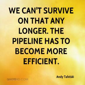 Andy Tafelski - We can't survive on that any longer. The pipeline has to become more efficient.