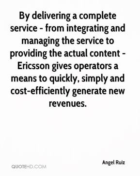 Angel Ruiz - By delivering a complete service - from integrating and managing the service to providing the actual content - Ericsson gives operators a means to quickly, simply and cost-efficiently generate new revenues.