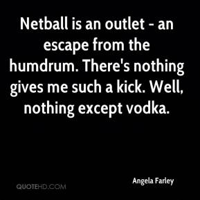 Angela Farley - Netball is an outlet - an escape from the humdrum. There's nothing gives me such a kick. Well, nothing except vodka.