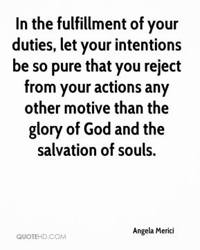 Angela Merici - In the fulfillment of your duties, let your intentions be so pure that you reject from your actions any other motive than the glory of God and the salvation of souls.