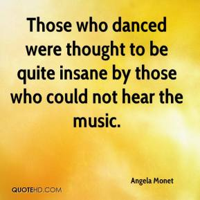 Angela Monet - Those who danced were thought to be quite insane by those who could not hear the music.