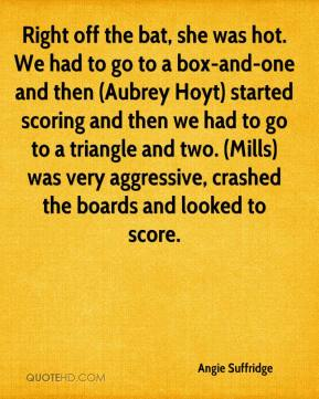 Angie Suffridge - Right off the bat, she was hot. We had to go to a box-and-one and then (Aubrey Hoyt) started scoring and then we had to go to a triangle and two. (Mills) was very aggressive, crashed the boards and looked to score.