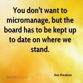 Ann Macaluso - You don't want to micromanage, but the board has to be kept up to date on where we stand.