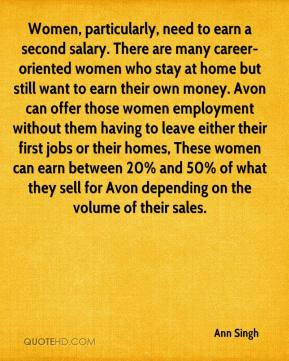 Ann Singh - Women, particularly, need to earn a second salary. There are many career-oriented women who stay at home but still want to earn their own money. Avon can offer those women employment without them having to leave either their first jobs or their homes, These women can earn between 20% and 50% of what they sell for Avon depending on the volume of their sales.