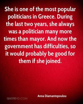 Anna Diamantopoulou - She is one of the most popular politicians in Greece. During the last two years, she always was a politician many more times than mayor. And now the government has difficulties, so it would probably be good for them if she joined.